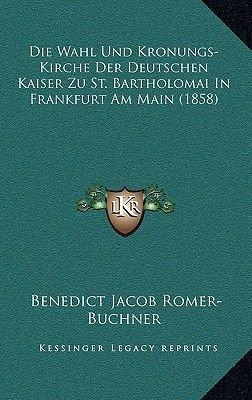 Die Wahl Und Kronungs-Kirche Der Deutschen Kaiser Zu St. Bartholomai in Frankfurt Am Main (1858) (German, Paperback): Benedict...