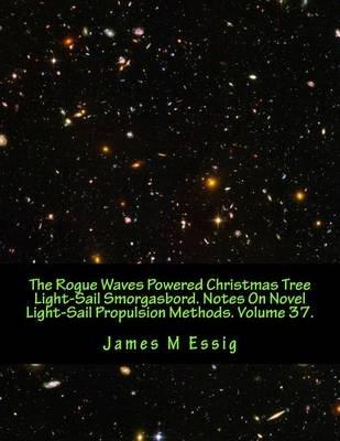 The Rogue Waves Powered Christmas Tree Light-Sail Smorgasbord. Notes on Novel Light-Sail Propulsion Methods. Volume 37....