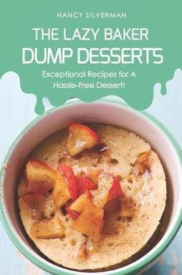 The Lazy Baker - Dump Desserts - Exceptional Recipes for a Hassle-Free Dessert! (Paperback): Nancy Silverman