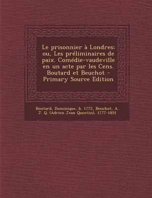 Le Prisonnier a Londres; Ou, Les Preliminaires de Paix. Comedie-Vaudeville En Un Acte Par Les Cens. Boutard Et Beuchot...
