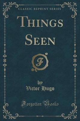 Things Seen (Classic Reprint) (Paperback): Victor Hugo
