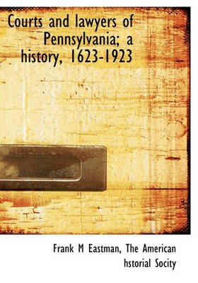 Courts and Lawyers of Pennsylvania; A History, 1623-1923 (Hardcover): Frank Marshall Eastman