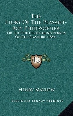 The Story of the Peasant-Boy Philosopher - Or the Child Gathering Pebbles on the Seashore (1854) (Hardcover): Henry Mayhew