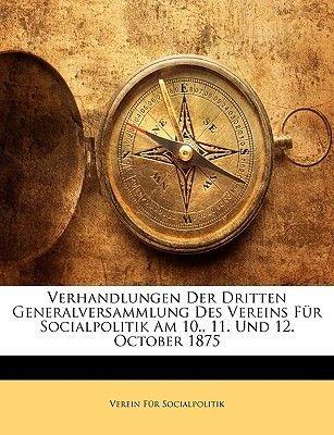 Verhandlungen Der Dritten Generalversammlung Des Vereins Fur Socialpolitik Am 10., 11. Und 12. October 1875 (German,...