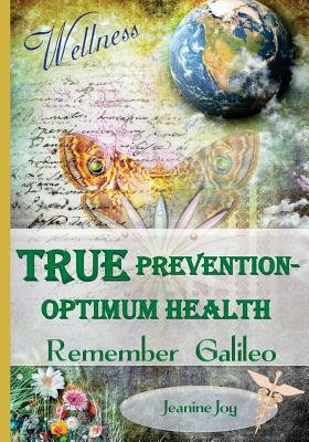 True Prevention--Optimum Health - Remember Galileo: Wellness at the Root Cause for the 21st Century (Paperback): Jeanine Joy