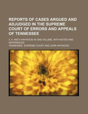 Reports of Cases Argued and Adjudged in the Supreme Court of Errors and Appeals of Tennessee; 3, 4, and 5 Haywood in One...