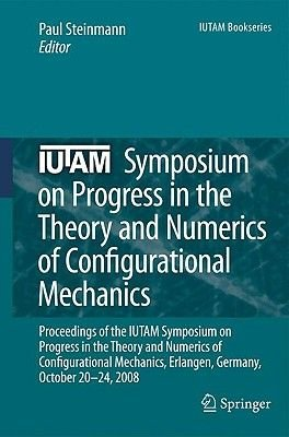 IUTAM Symposium on Progress in the Theory and Numerics of Configurational Mechanics - Proceedings of the IUTAM Symposium Held...