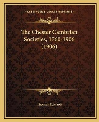 The Chester Cambrian Societies, 1760-1906 (1906) (Paperback): Thomas Edwards