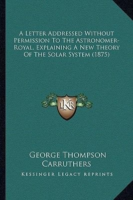 A Letter Addressed Without Permission to the Astronomer-Royal, Explaining a New Theory of the Solar System (1875) (Paperback):...