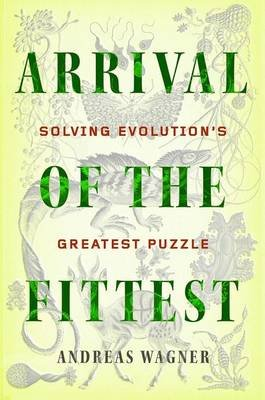 Arrival of the Fittest - Solving Evolution's Greatest Puzzle (Hardcover): Andreas Wagner