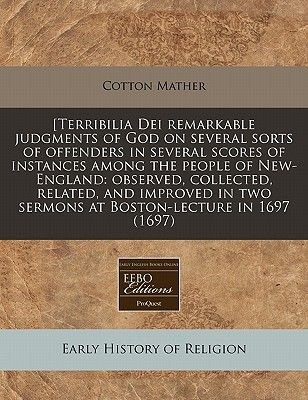 [Terribilia Dei Remarkable Judgments of God on Several Sorts of Offenders in Several Scores of Instances Among the People of...