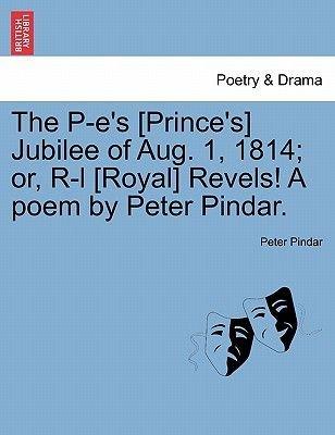 The P-E's [Prince's] Jubilee of Aug. 1, 1814; Or, R-L [Royal] Revels! a Poem by Peter Pindar. (Paperback): Peter...