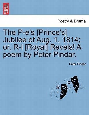 The P-E's [prince's] Jubilee of Aug. 1, 1814; Or, R-L [royal] Revels! a Poem by Peter Pindar. (Paperback): Peter...