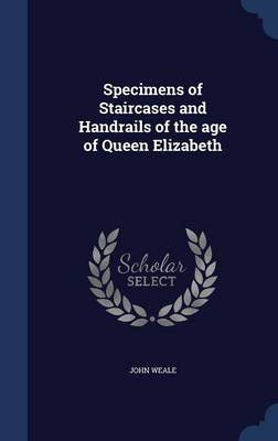 Specimens of Staircases and Handrails of the Age of Queen Elizabeth (Hardcover): John Weale