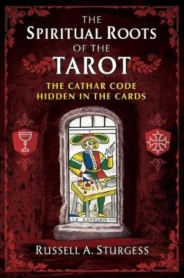 The Spiritual Roots of the Tarot - The Cathar Code Hidden in the Cards (Paperback): Russell A Sturgess