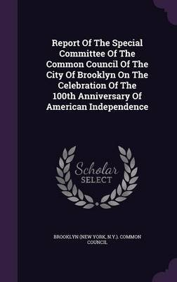 Report of the Special Committee of the Common Council of the City of Brooklyn on the Celebration of the 100th Anniversary of...