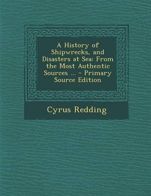 A History of Shipwrecks, and Disasters at Sea - From the Most Authentic Sources ... (Paperback): Cyrus Redding