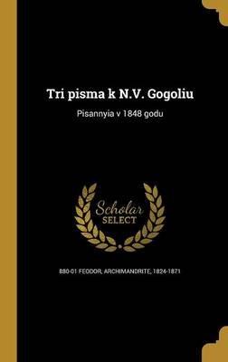 Tri Pis Ma K N.V. Gogoli U - Pisannyi A V 1848 Godu (Russian, Hardcover): Archimandrite 1824-1871 880-01 Feodor