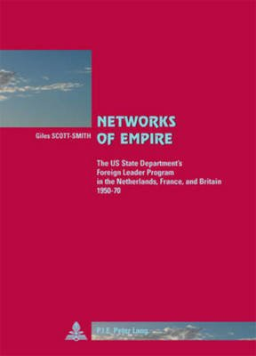 Networks of Empire - The US State Department's Foreign Leader Program in the Netherlands, France, and Britain 1950-70...
