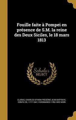 Fouille Faite a Pompei En Presence de S.M. La Reine Des Deux Siciles, Le 18 Mars 1813 (French, Hardcover): Charles Othon...