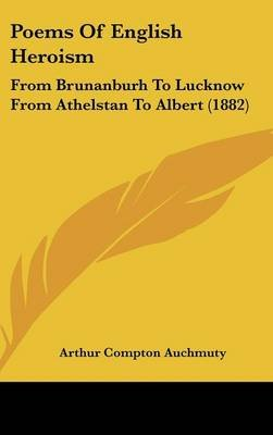 Poems of English Heroism - From Brunanburh to Lucknow from Athelstan to Albert (1882) (Hardcover): Arthur Compton Auchmuty