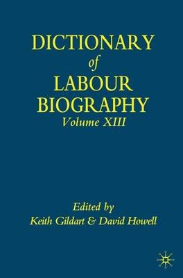 Dictionary of Labour Biography, v. 13 (Hardcover): Keith Gildart, David Howell