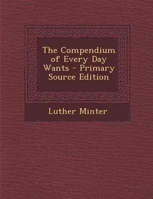 The Compendium of Every Day Wants - Primary Source Edition (Paperback): Luther Minter
