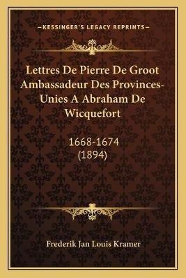 Lettres de Pierre de Groot Ambassadeur Des Provinces-Unies a Abraham de Wicquefort - 1668-1674 (1894) (French, Paperback):...
