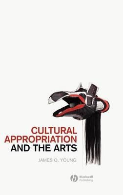 Cultural Appropriation and the Arts (Hardcover): James O Young
