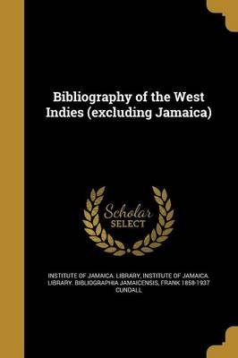 Bibliography of the West Indies (Excluding Jamaica) (Paperback): Institute Of Jamaica Library, Institute of Jamaica Library...