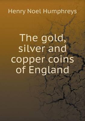 The Gold, Silver and Copper Coins of England (Paperback): Henry Noel Humphreys