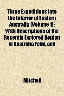 Three Expeditions Into the Interior of Eastern Australia (Volume 1); With Descriptions of the Recently Explored Region of...