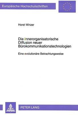 Die Innerorganisatorische Diffusion Neuer Buerokommunikationstechnologien - Eine Evolutionaere Betrachtungsweise (German,...