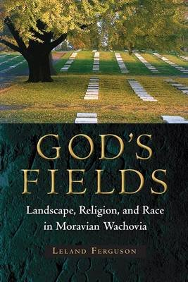 God's Fields - Landscape, Religion, and Race in Moravian Wachovia (Paperback): Leland Ferguson