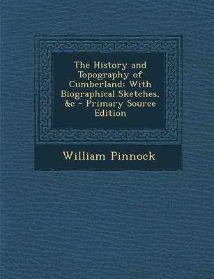 The History and Topography of Cumberland - With Biographical Sketches, &C - Primary Source Edition (Paperback): William Pinnock