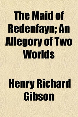 The Maid of Redenfayn; An Allegory of Two Worlds (Paperback): Henry Richard Gibson