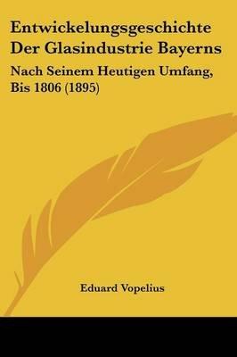 Entwickelungsgeschichte Der Glasindustrie Bayerns - Nach Seinem Heutigen Umfang, Bis 1806 (1895) (English, German, Paperback):...