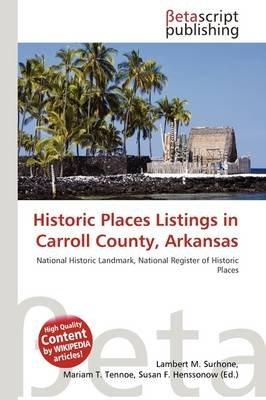 Historic Places Listings in Carroll County, Arkansas (Paperback): Lambert M. Surhone, Mariam T. Tennoe, Susan F. Henssonow