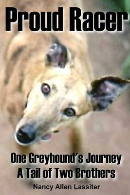 Proud Racer: One Greyhound's Journey A Tail of Two Brothers (Electronic book text): Nancy Allen Lassiter
