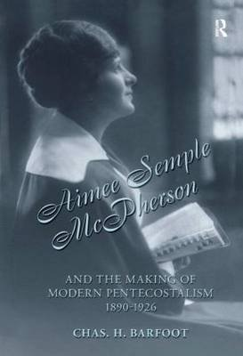 Aimee Semple McPherson and the Making of Modern Pentecostalism, 1890-1926 (Hardcover): Chas H. Barfoot