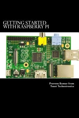 Getting Started with Raspberry Pi - System design using Raspberry Pi made easy (Paperback): Ram Tenet, Praveen Kumar