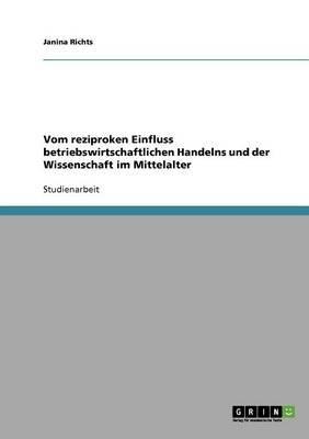 Vom Reziproken Einfluss Betriebswirtschaftlichen Handelns Und Der Wissenschaft Im Mittelalter (German, Paperback): Janina Richts