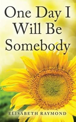 Someday I Will Be Somebody - How to Find Your Meaning of Life, Overcome Fear, Take Action and Achieve Anything (Paperback):...