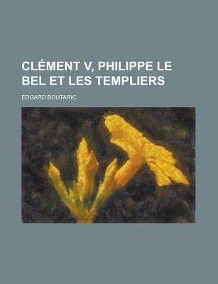 Clement V, Philippe Le Bel Et Les Templiers (English, French, Paperback): Vijay Chandur Gurbaxani, Edgard Boutaric