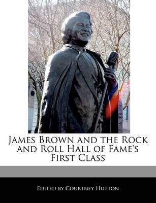 James Brown and the Rock and Roll Hall of Fame's First Class (Paperback): Courtney Hutton