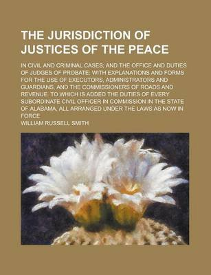 The Jurisdiction of Justices of the Peace; In Civil and Criminal Cases; And the Office and Duties of Judges of Probate - With...