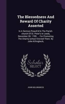 The Blessedness and Reward of Charity Asserted - In a Sermon Preach'd in the Parish-Church of St. Peter's in Leeds,...