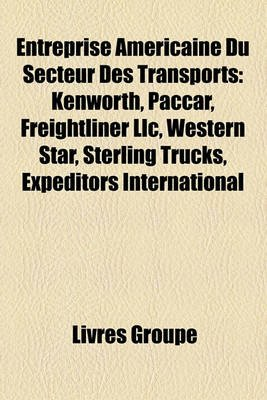 Entreprise Americaine Du Secteur Des Transports - Kenworth, Paccar, Freightliner LLC, Western Star, Sterling Trucks, Expeditors...