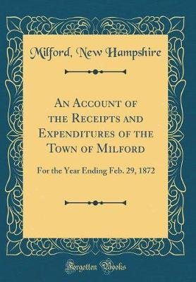 An Account of the Receipts and Expenditures of the Town of Milford - For the Year Ending Feb. 29, 1872 (Classic Reprint)...