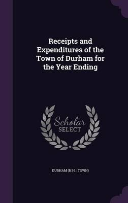 Receipts and Expenditures of the Town of Durham for the Year Ending (Hardcover): Durham Durham